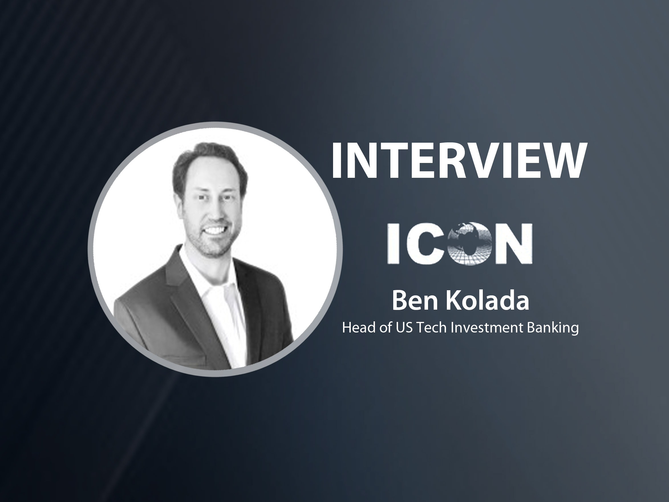 GlobalFintechSeries Interview with Ben Kolada, Head of US Tech Investment Banking, ICON