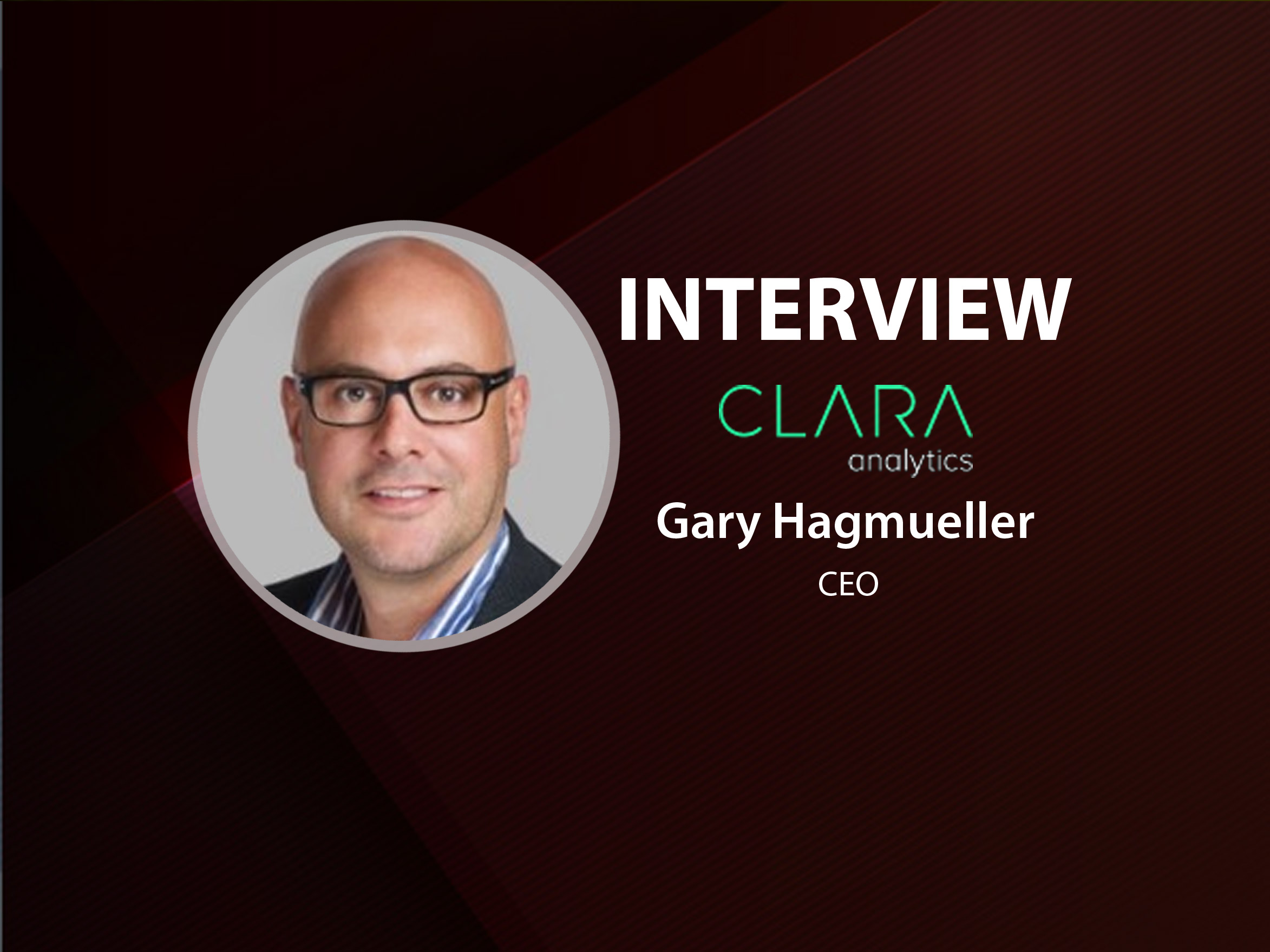 Global FinTech Series Interview with Gary Hagmueller, Chief Executive Officer at CLARA analytics