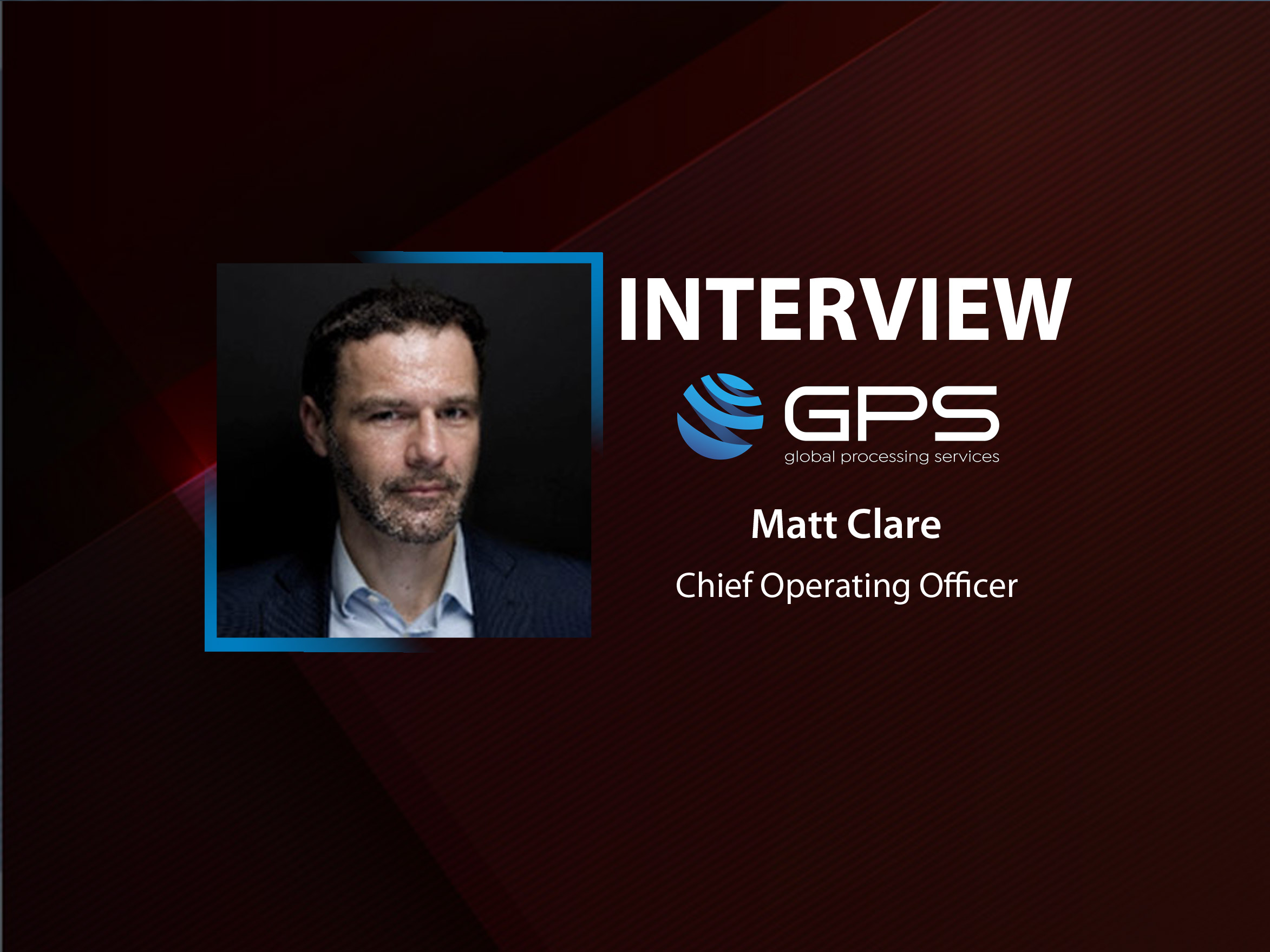 GlobalFintechSeries Interview with Matt Clare, Chief Operating Officer, Global Processing Services (GPS)