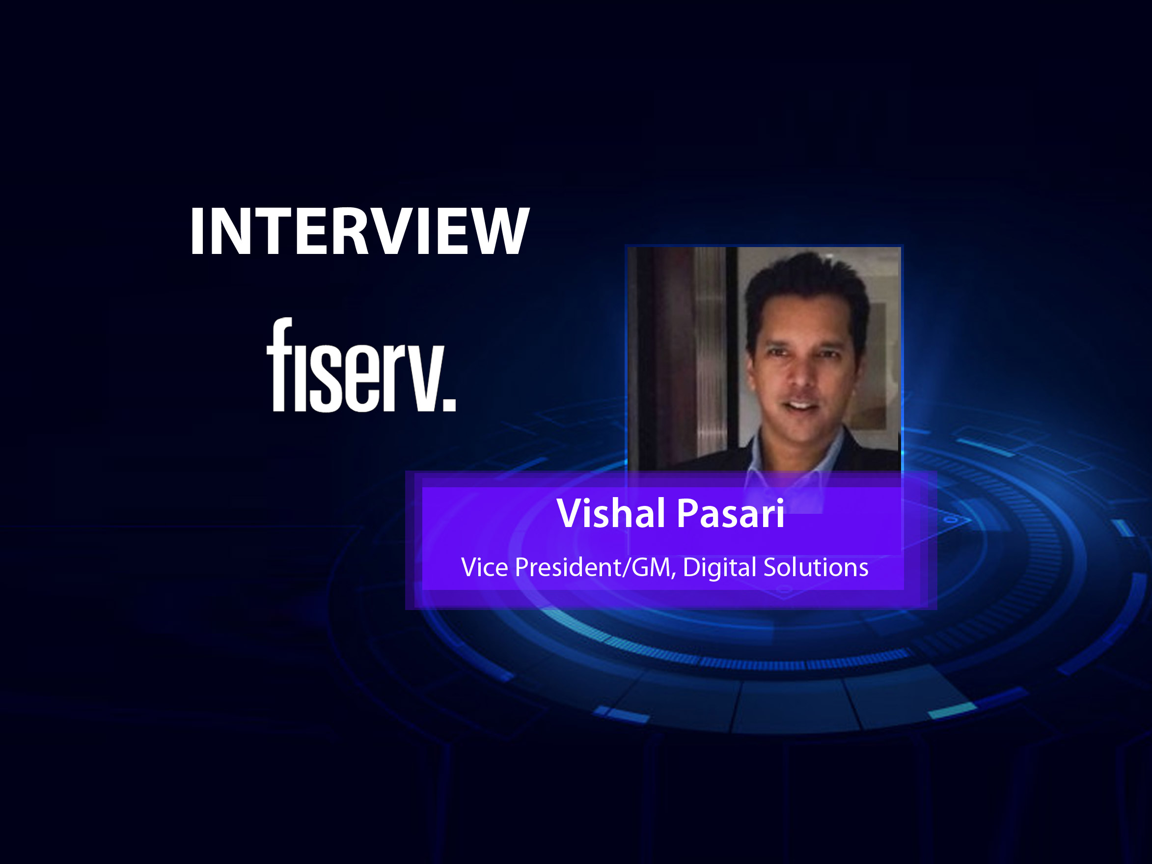 GlobalFintechSeries Interview with Vishal Pasari, VP and GM, Digital Solutions at Fiserv