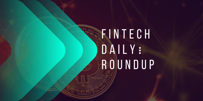 Daily Fintech Series Roundup: Top Fintech News, Analytics and Insights